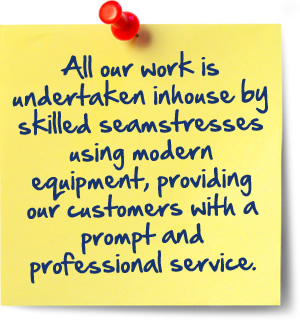 All our work is undertaken inhouse by skilled seamstresses using modern equipment, providing our customers with a prompt and professional service.