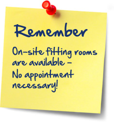 Remember: On-site fitting rooms are available - No appointment necessary!